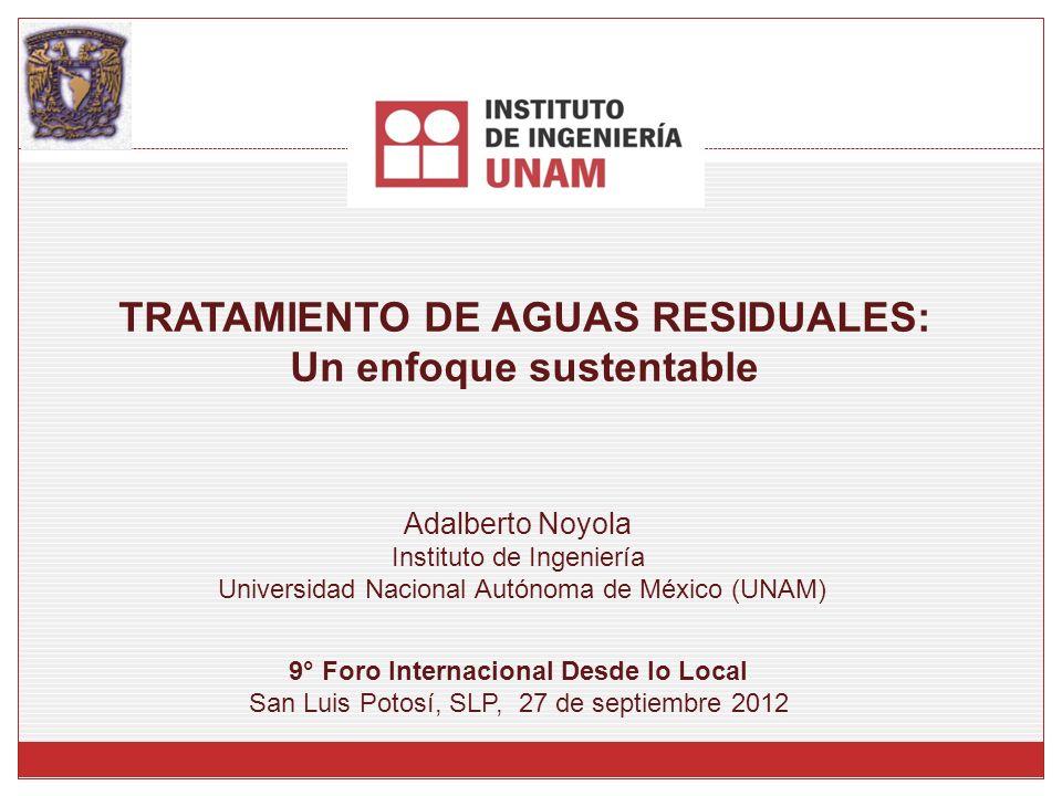 TRATAMIENTO DE AGUAS RESIDUALES: Un enfoque sustentable Adalberto Noyola Instituto de Ingeniería Universidad Nacional Autónoma de México (UNAM) 9° For