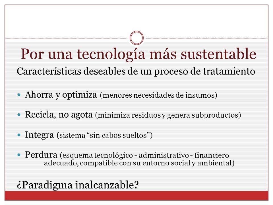 Por una tecnología más sustentable Características deseables de un proceso de tratamiento Ahorra y optimiza (menores necesidades de insumos) Recicla,
