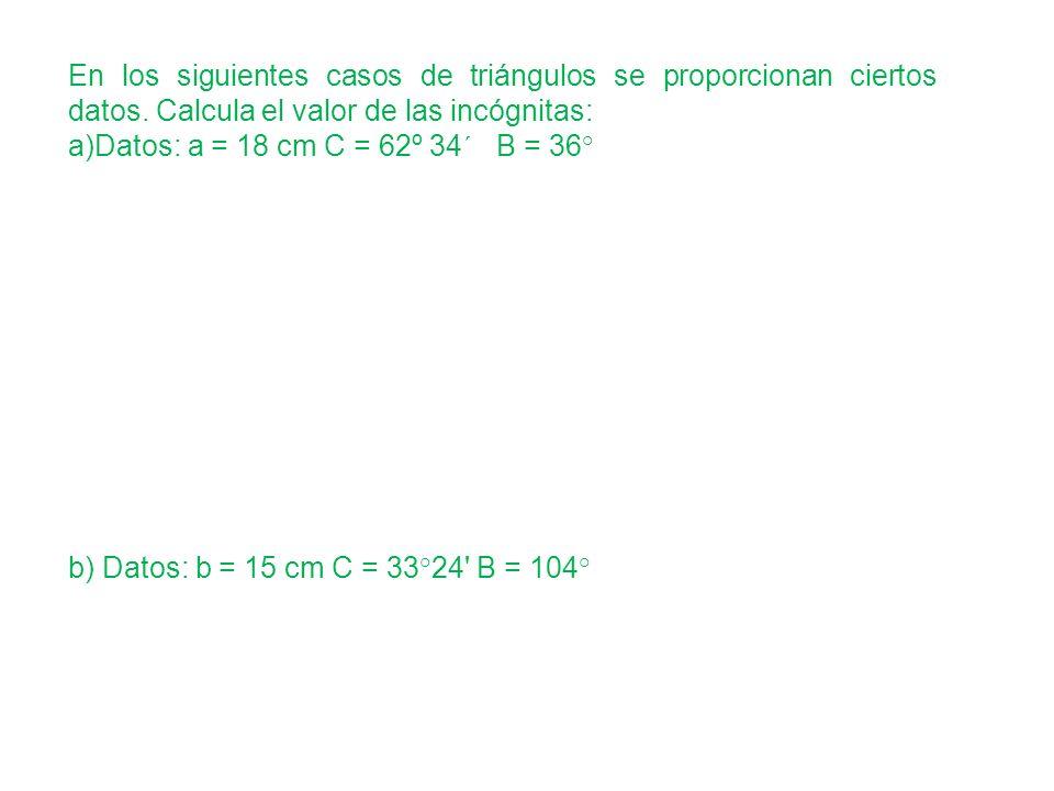 En los siguientes casos de triángulos se proporcionan ciertos datos. Calcula el valor de las incógnitas: a)Datos: a = 18 cm C = 62º 34´ B = 36° b) Dat