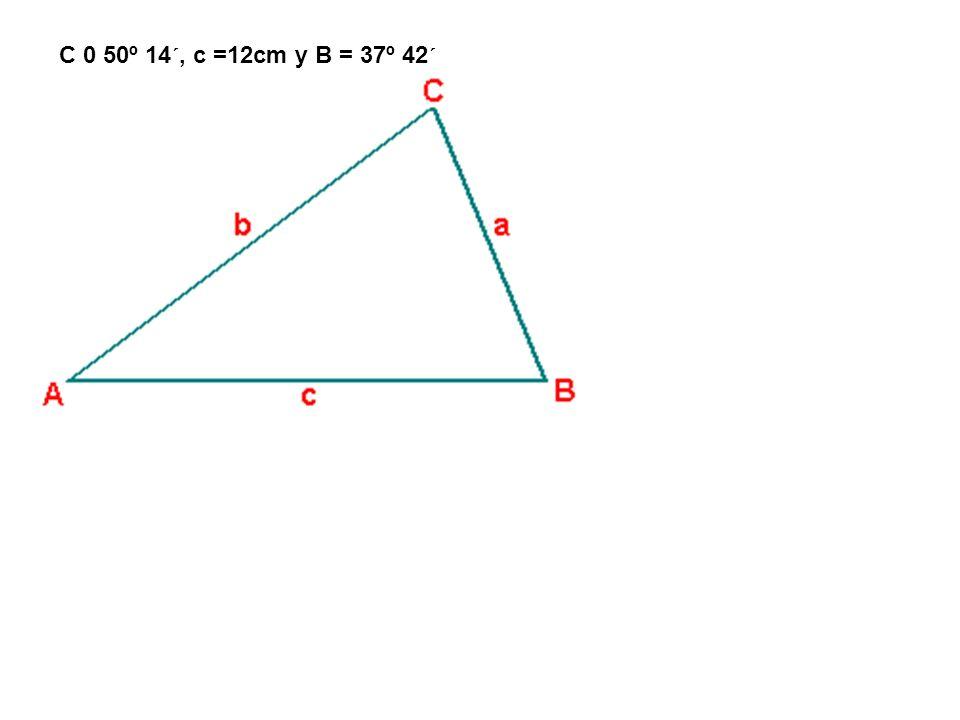 C 0 50º 14´, c =12cm y B = 37º 42´