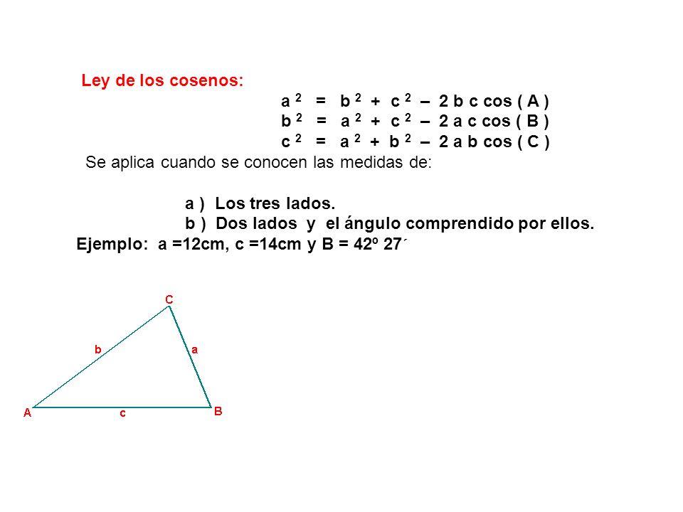 Ley de los cosenos: a 2 = b 2 + c 2 – 2 b c cos ( A ) b 2 = a 2 + c 2 – 2 a c cos ( B ) c 2 = a 2 + b 2 – 2 a b cos ( C ) Se aplica cuando se conocen