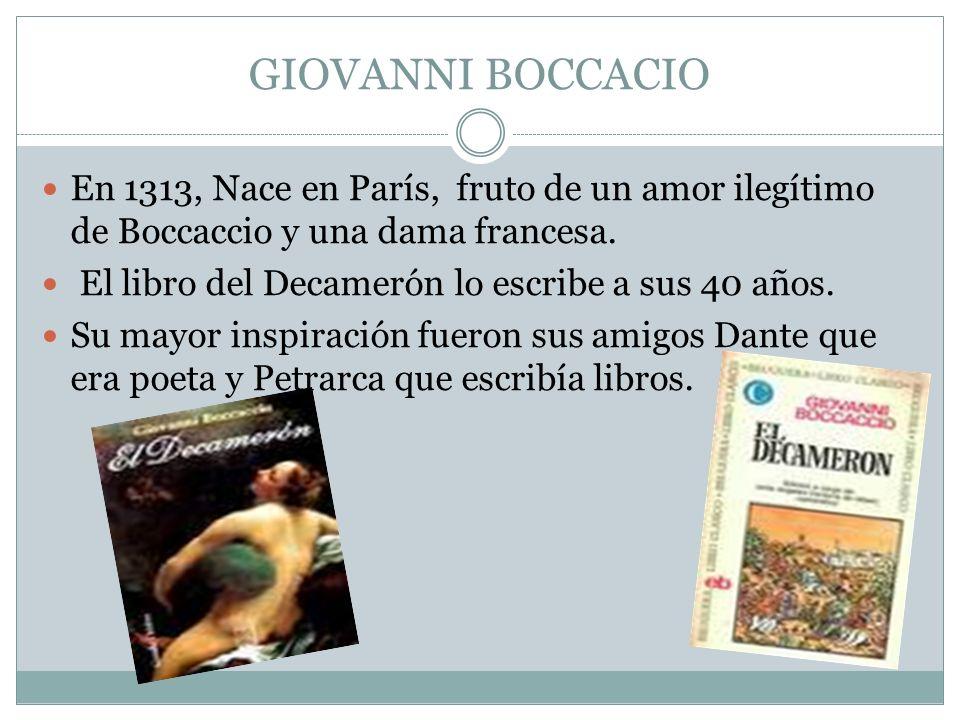 GIOVANNI BOCCACIO En 1313, Nace en París, fruto de un amor ilegítimo de Boccaccio y una dama francesa. El libro del Decamerón lo escribe a sus 40 años