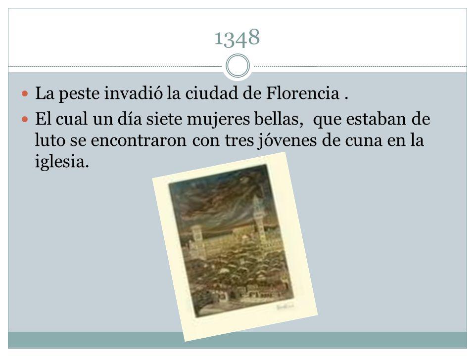 1348 La peste invadió la ciudad de Florencia. El cual un día siete mujeres bellas, que estaban de luto se encontraron con tres jóvenes de cuna en la i