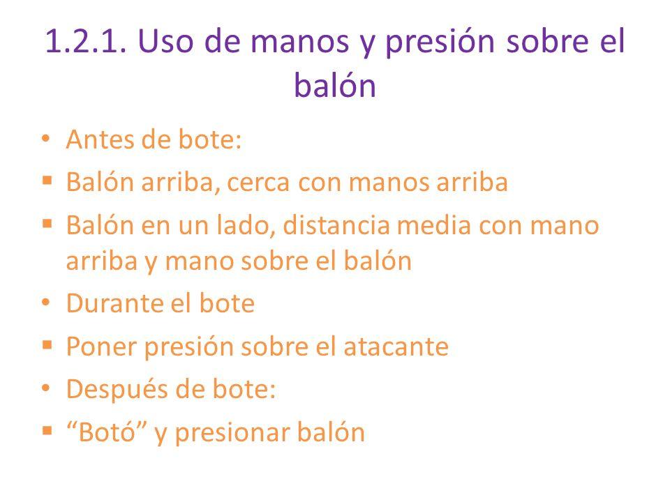 1.2.1. Uso de manos y presión sobre el balón Antes de bote: Balón arriba, cerca con manos arriba Balón en un lado, distancia media con mano arriba y m