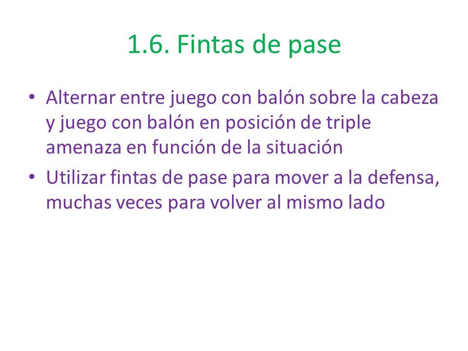 1.6. Fintas de pase Alternar entre juego con balón sobre la cabeza y juego con balón en posición de triple amenaza en función de la situación Utilizar