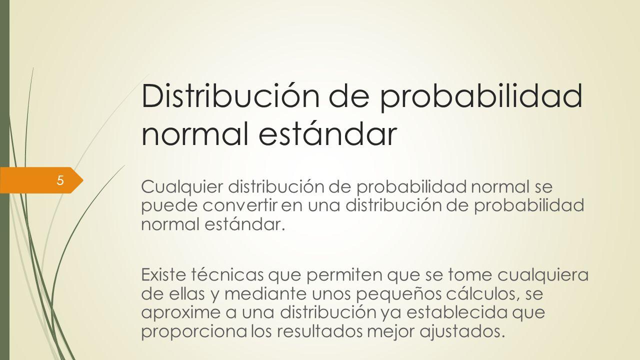 …Distribución de probabilidad normal estándar Tomando de base la media aritmética y la desviación estándar, éstas se convierten en media 0 y desviación estándar 1 para obtener los resultados que se buscan.