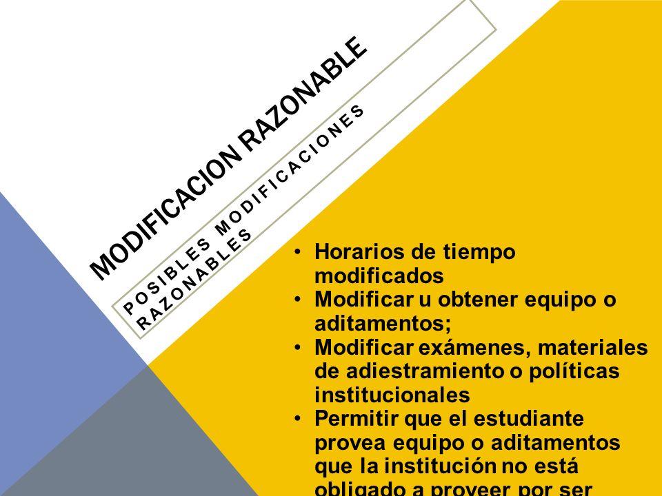 MODIFICACION RAZONABLE POSIBLES MODIFICACIONES RAZONABLES Proveer lectores o Intérpretes cualificados;Localización del pupitre Calculadoras, computadoras y otros equipos asistivos Braille Hacer las facilidades accesibles y apropiadas; Proveer estacionamiento reservado
