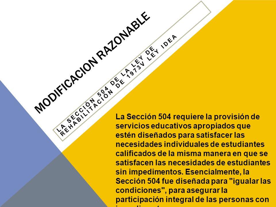 MODIFICACION RAZONABLE LA SECCIÓN 504 DE LA LEY DE REHABILITACIÓN DE 1973V LEY IDEA Todos los estudiantes de IDEA están cubiertos bajo la Sección 504, mientras que no todos los estudiantes de la Sección 504 están protegidos bajo IDEA.