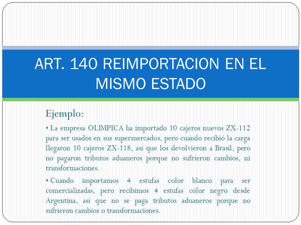 ART. 140 REIMPORTACION EN EL MISMO ESTADO Ejemplo: La empresa OLIMPICA ha importado 10 cajeros nuevos ZX-112 para ser usados en sus supermercados, per