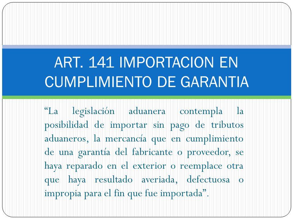 ART. 141 IMPORTACION EN CUMPLIMIENTO DE GARANTIA La legislación aduanera contempla la posibilidad de importar sin pago de tributos aduaneros, la merca