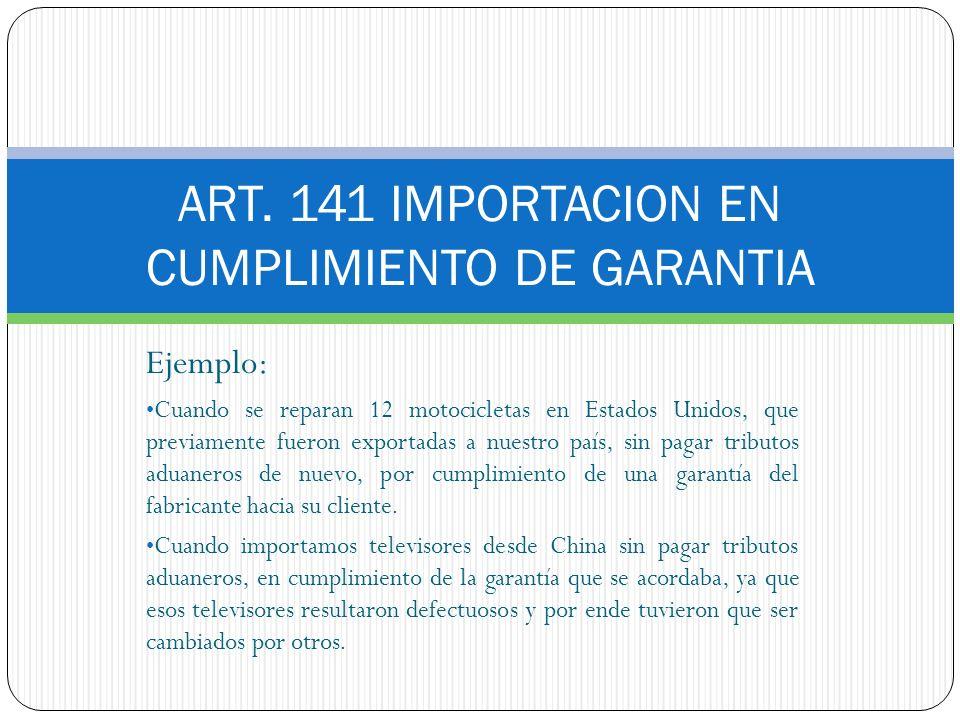 ART. 141 IMPORTACION EN CUMPLIMIENTO DE GARANTIA Ejemplo: Cuando se reparan 12 motocicletas en Estados Unidos, que previamente fueron exportadas a nue