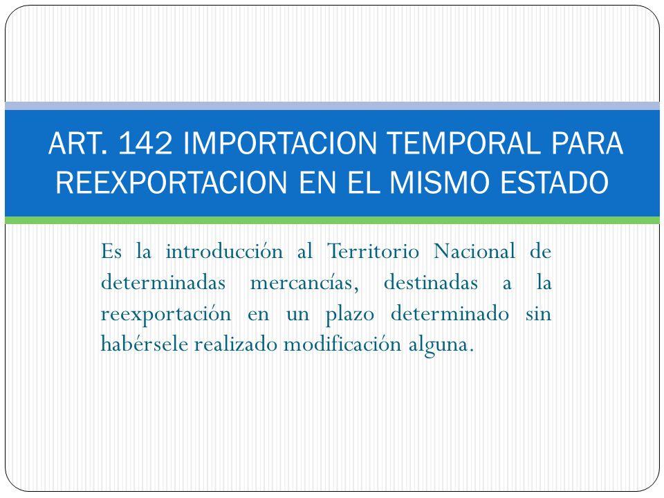 ART. 142 IMPORTACION TEMPORAL PARA REEXPORTACION EN EL MISMO ESTADO Es la introducción al Territorio Nacional de determinadas mercancías, destinadas a