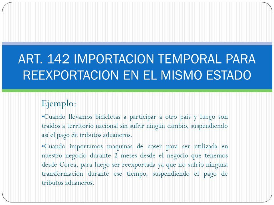 ART. 142 IMPORTACION TEMPORAL PARA REEXPORTACION EN EL MISMO ESTADO Ejemplo: Cuando llevamos bicicletas a participar a otro país y luego son traídos a