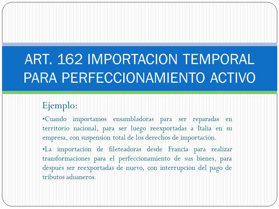 ART. 162 IMPORTACION TEMPORAL PARA PERFECCIONAMIENTO ACTIVO Ejemplo: Cuando importamos ensambladoras para ser reparadas en territorio nacional, para s