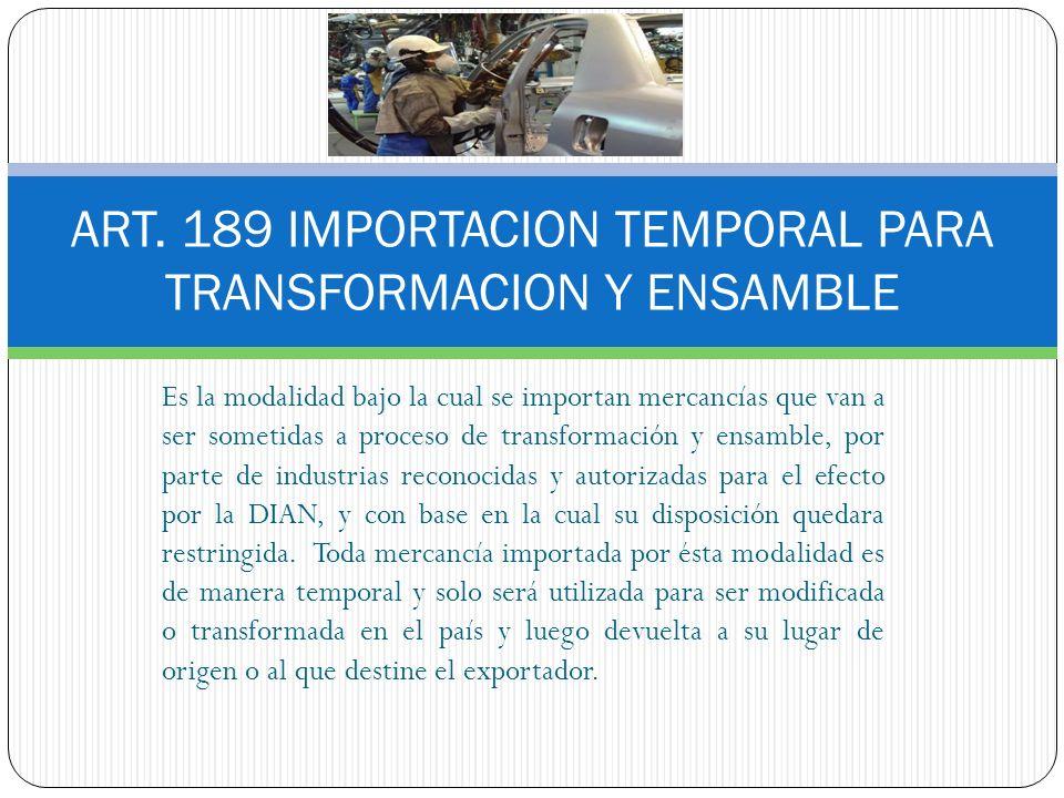 ART. 189 IMPORTACION TEMPORAL PARA TRANSFORMACION Y ENSAMBLE Es la modalidad bajo la cual se importan mercancías que van a ser sometidas a proceso de