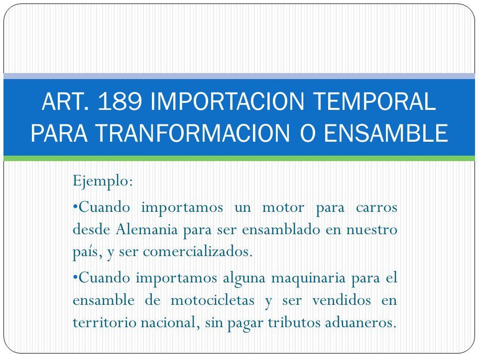 ART. 189 IMPORTACION TEMPORAL PARA TRANFORMACION O ENSAMBLE Ejemplo: Cuando importamos un motor para carros desde Alemania para ser ensamblado en nues