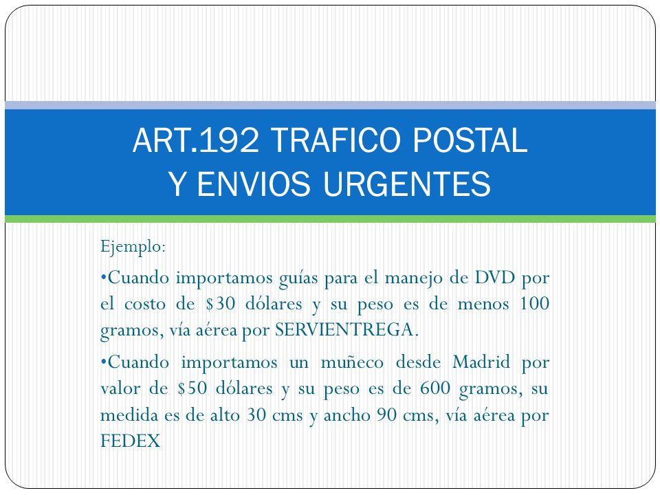 ART.192 TRAFICO POSTAL Y ENVIOS URGENTES Ejemplo: Cuando importamos guías para el manejo de DVD por el costo de $30 dólares y su peso es de menos 100