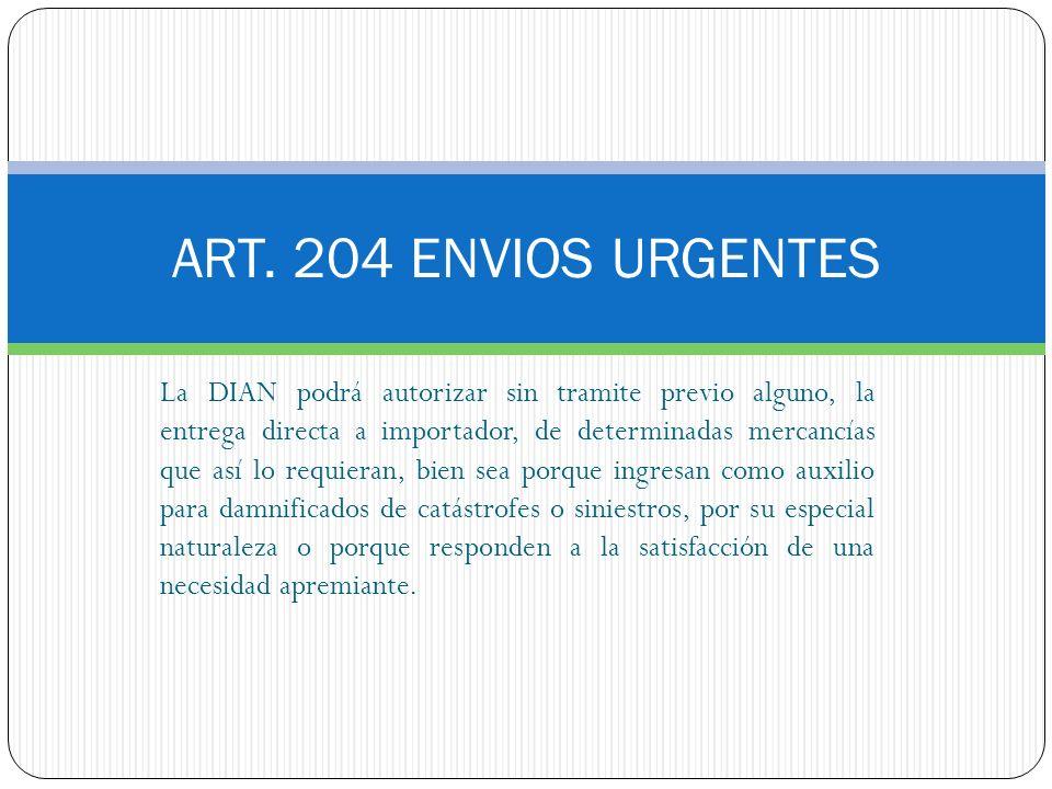 ART. 204 ENVIOS URGENTES La DIAN podrá autorizar sin tramite previo alguno, la entrega directa a importador, de determinadas mercancías que así lo req