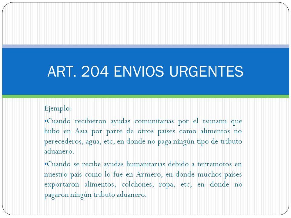 ART. 204 ENVIOS URGENTES Ejemplo: Cuando recibieron ayudas comunitarias por el tsunami que hubo en Asia por parte de otros países como alimentos no pe