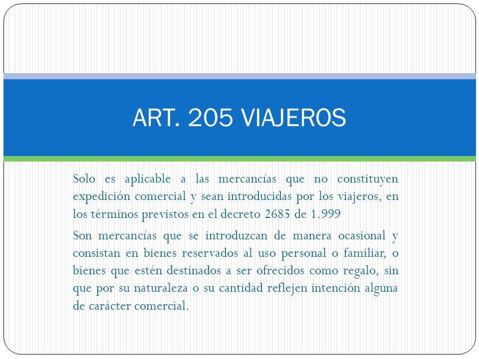 ART. 205 VIAJEROS Solo es aplicable a las mercancías que no constituyen expedición comercial y sean introducidas por los viajeros, en los términos pre