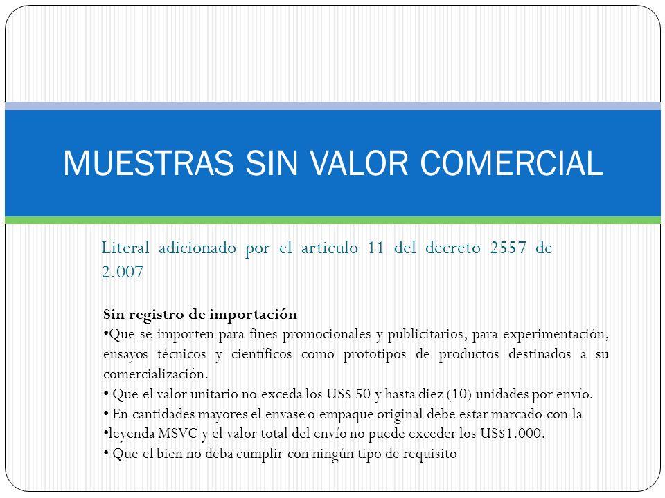 MUESTRAS SIN VALOR COMERCIAL Literal adicionado por el articulo 11 del decreto 2557 de 2.007 Sin registro de importación Que se importen para fines pr