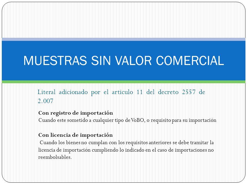 MUESTRAS SIN VALOR COMERCIAL Literal adicionado por el articulo 11 del decreto 2557 de 2.007 Con registro de importación Cuando este sometido a cualqu