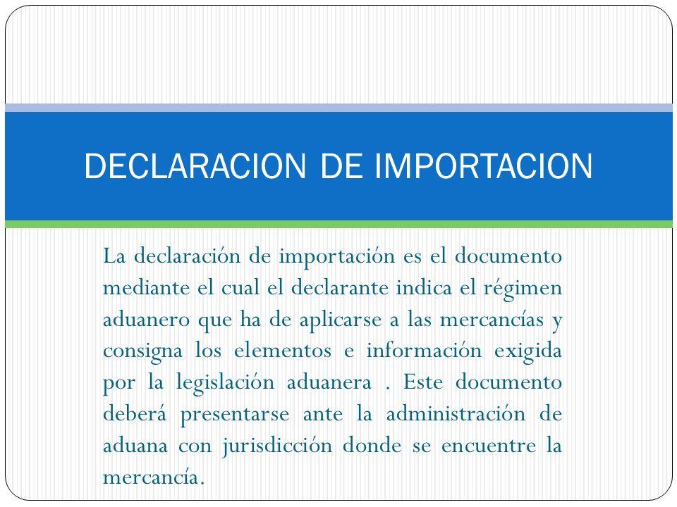 DECLARACION DE IMPORTACION La declaración de importación es el documento mediante el cual el declarante indica el régimen aduanero que ha de aplicarse