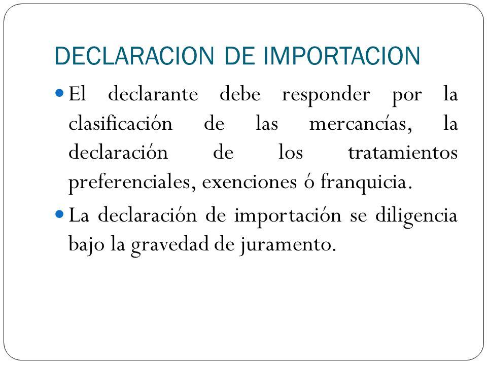 DECLARACION DE IMPORTACION El declarante debe responder por la clasificación de las mercancías, la declaración de los tratamientos preferenciales, exe