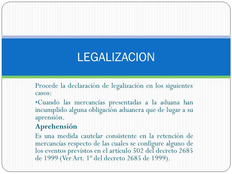 LEGALIZACION Procede la declaración de legalización en los siguientes casos: Cuando las mercancías presentadas a la aduana han incumplido alguna oblig