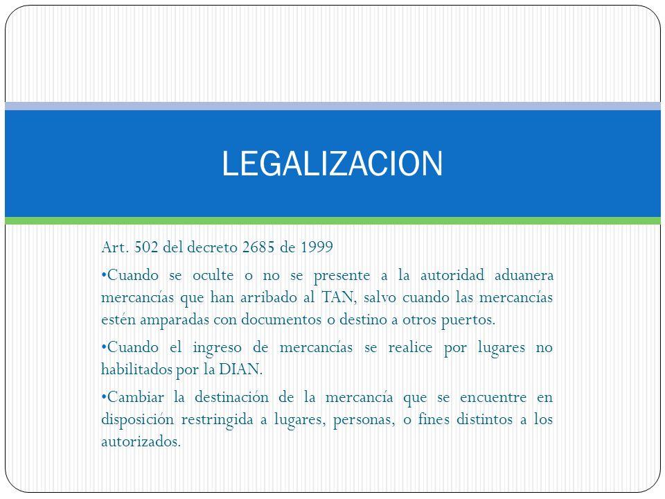 LEGALIZACION Art. 502 del decreto 2685 de 1999 Cuando se oculte o no se presente a la autoridad aduanera mercancías que han arribado al TAN, salvo cua