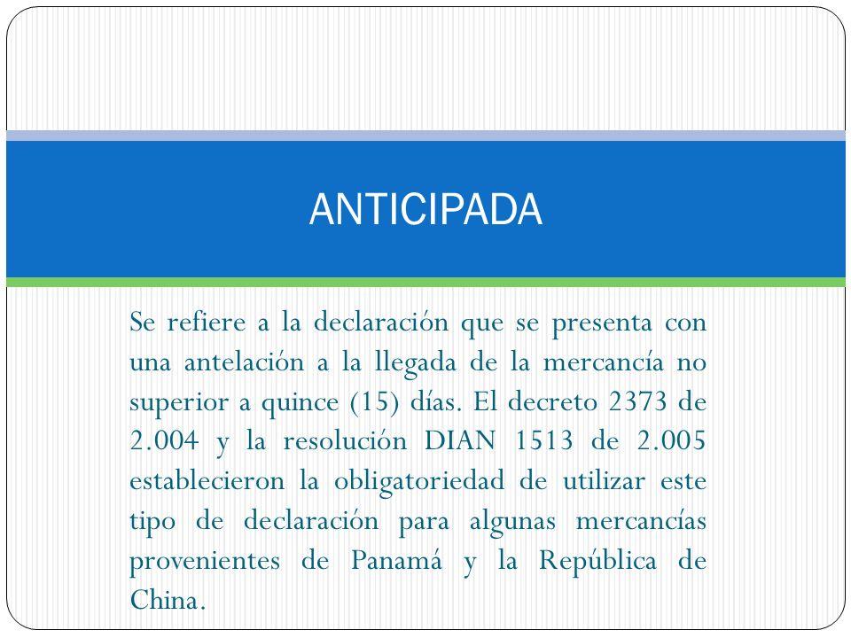 ANTICIPADA Se refiere a la declaración que se presenta con una antelación a la llegada de la mercancía no superior a quince (15) días. El decreto 2373