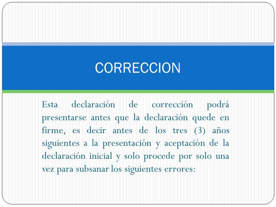 CORRECCION Esta declaración de corrección podrá presentarse antes que la declaración quede en firme, es decir antes de los tres (3) años siguientes a