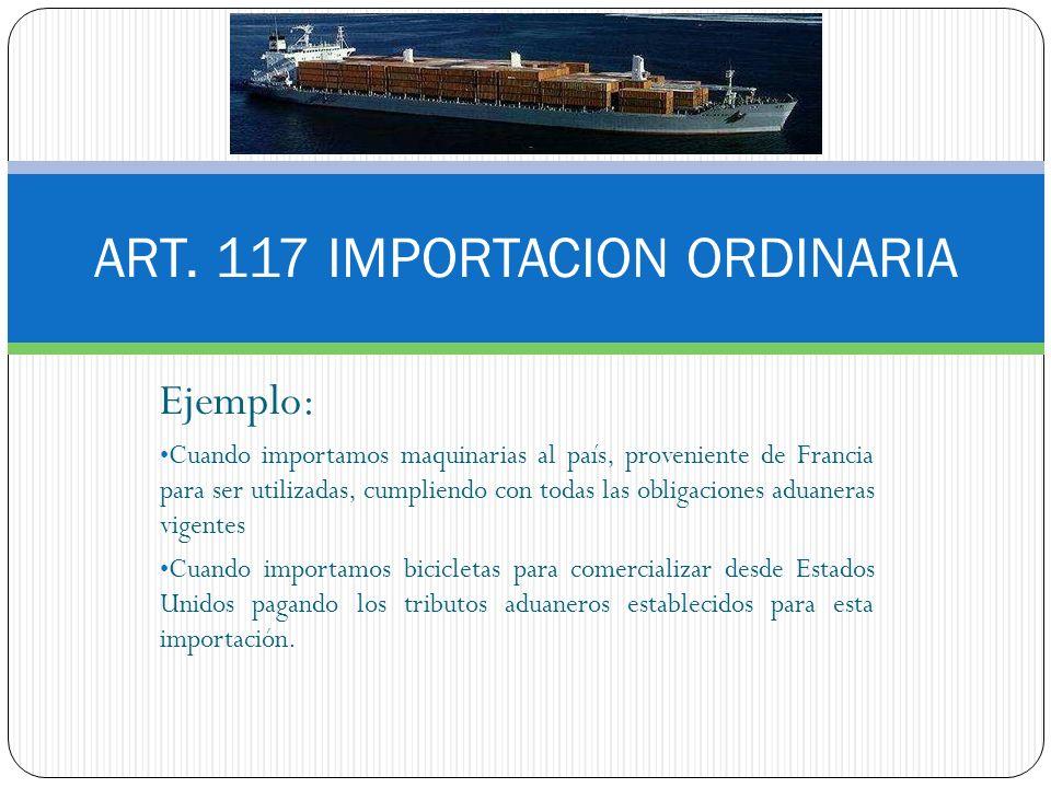 Ejemplo: Cuando importamos maquinarias al país, proveniente de Francia para ser utilizadas, cumpliendo con todas las obligaciones aduaneras vigentes C