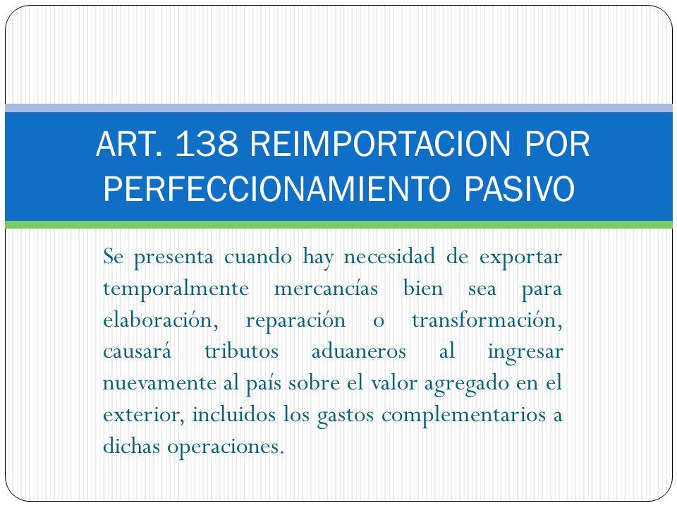 ART. 138 REIMPORTACION POR PERFECCIONAMIENTO PASIVO Se presenta cuando hay necesidad de exportar temporalmente mercancías bien sea para elaboración, r