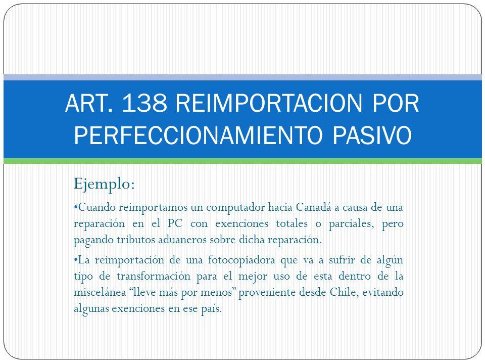 ART. 138 REIMPORTACION POR PERFECCIONAMIENTO PASIVO Ejemplo: Cuando reimportamos un computador hacia Canadá a causa de una reparación en el PC con exe