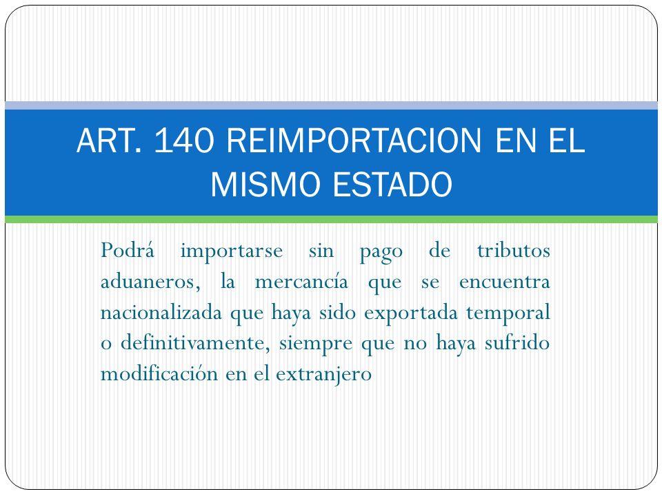 ART. 140 REIMPORTACION EN EL MISMO ESTADO Podrá importarse sin pago de tributos aduaneros, la mercancía que se encuentra nacionalizada que haya sido e