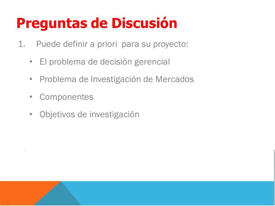 Preguntas de Discusión 1.Puede definir a priori para su proyecto: El problema de decisión gerencial Problema de Investigación de Mercados Componentes