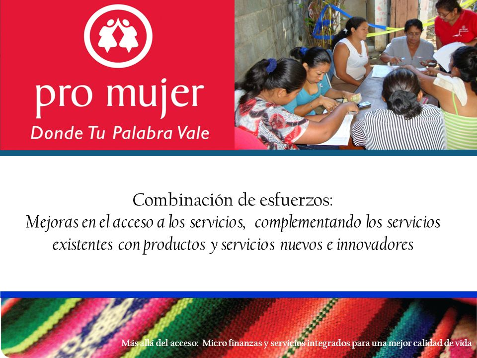 Pro Mujer en Latino américa Cifras a Julio 2012 Pro Mujer es una organización de desarrollo de la mujer que proporciona a las mujeres de bajos recursos de América Latina los medios para generase el sustento y labrar un futuro para sus familias, a través de las micro finanzas, la capacitación en negocios y el apoyo en salud Bolivia (1990) 104,719 clientas Nicaragua (1996) 42,722 clientas Argentina ( 2005) 15,481 clientas Perú (2000) 60,876 clientas México (2002) 39,596 clientas Clientas: 263,394 Cartera: U$ 106 millones de dólares