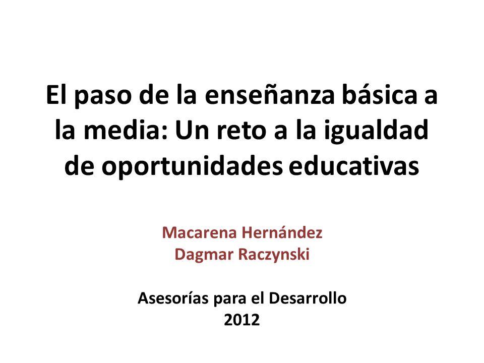 El paso de la enseñanza básica a la media: Un reto a la igualdad de oportunidades educativas Macarena Hernández Dagmar Raczynski Asesorías para el Des