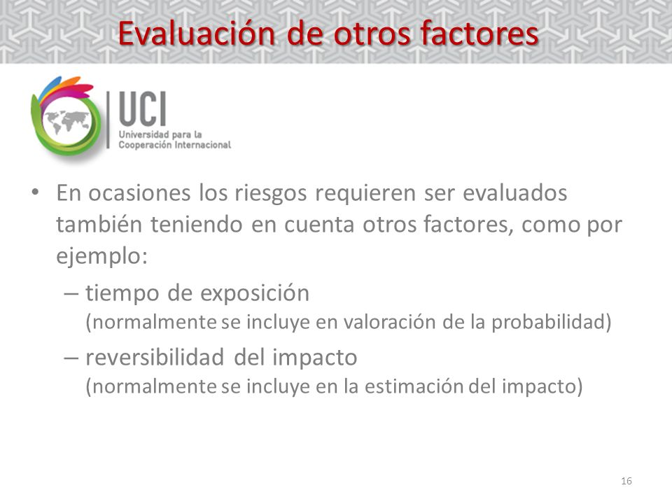 16 Evaluación de otros factores En ocasiones los riesgos requieren ser evaluados también teniendo en cuenta otros factores, como por ejemplo: – tiempo de exposición (normalmente se incluye en valoración de la probabilidad) – reversibilidad del impacto (normalmente se incluye en la estimación del impacto)