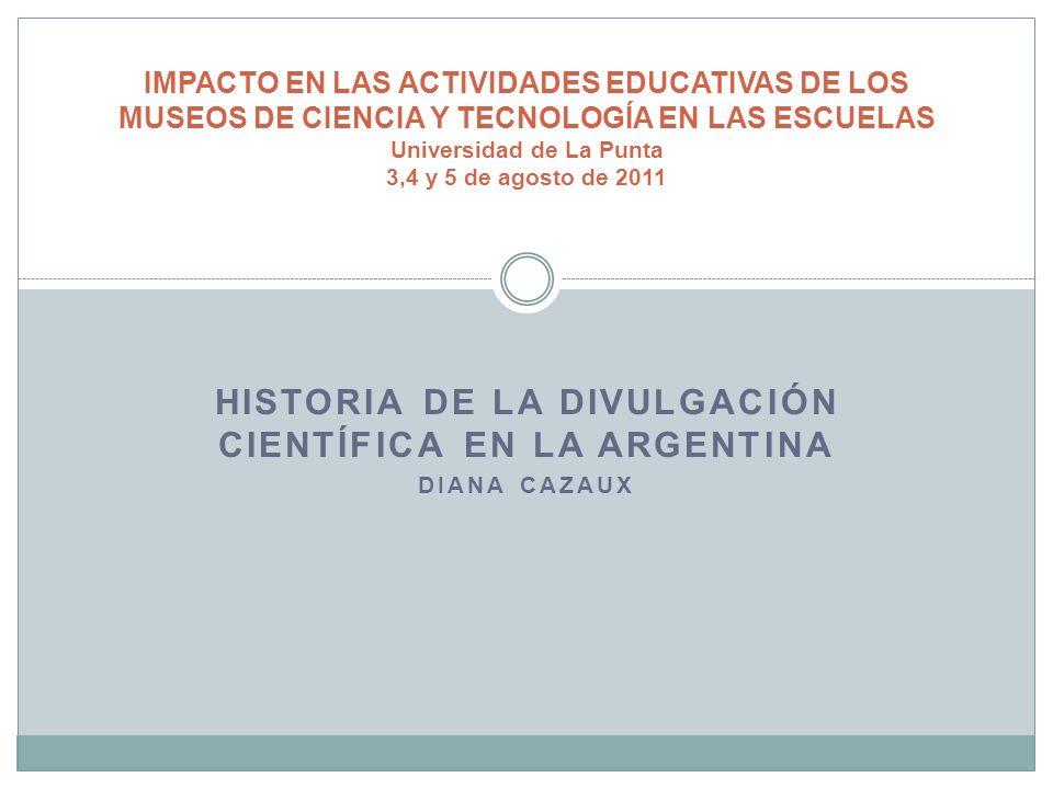 Historia de la divulgación científica en la Argentina Definición de divulgación científica considerada: Es la comunicación de la ciencia que se lleva a cabo por fuera de la educación formal.