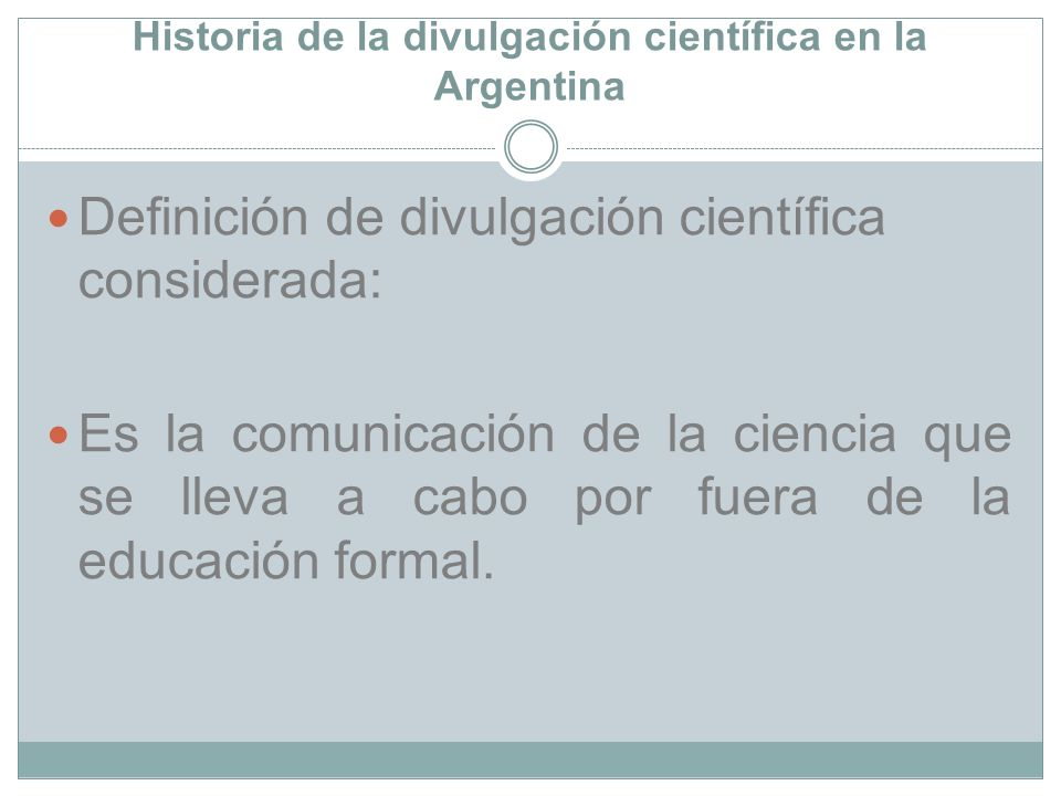Historia de la divulgación científica en la Argentina Definición de divulgación científica considerada: Es la comunicación de la ciencia que se lleva