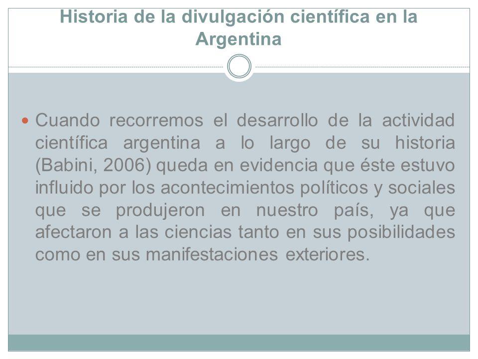 Historia de la divulgación científica en la Argentina Cuando recorremos el desarrollo de la actividad científica argentina a lo largo de su historia (