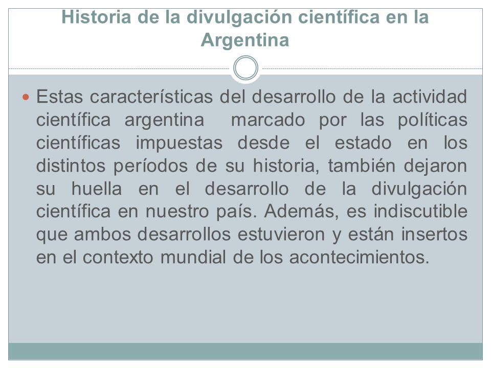 Historia de la divulgación científica en la Argentina Estas características del desarrollo de la actividad científica argentina marcado por las políti