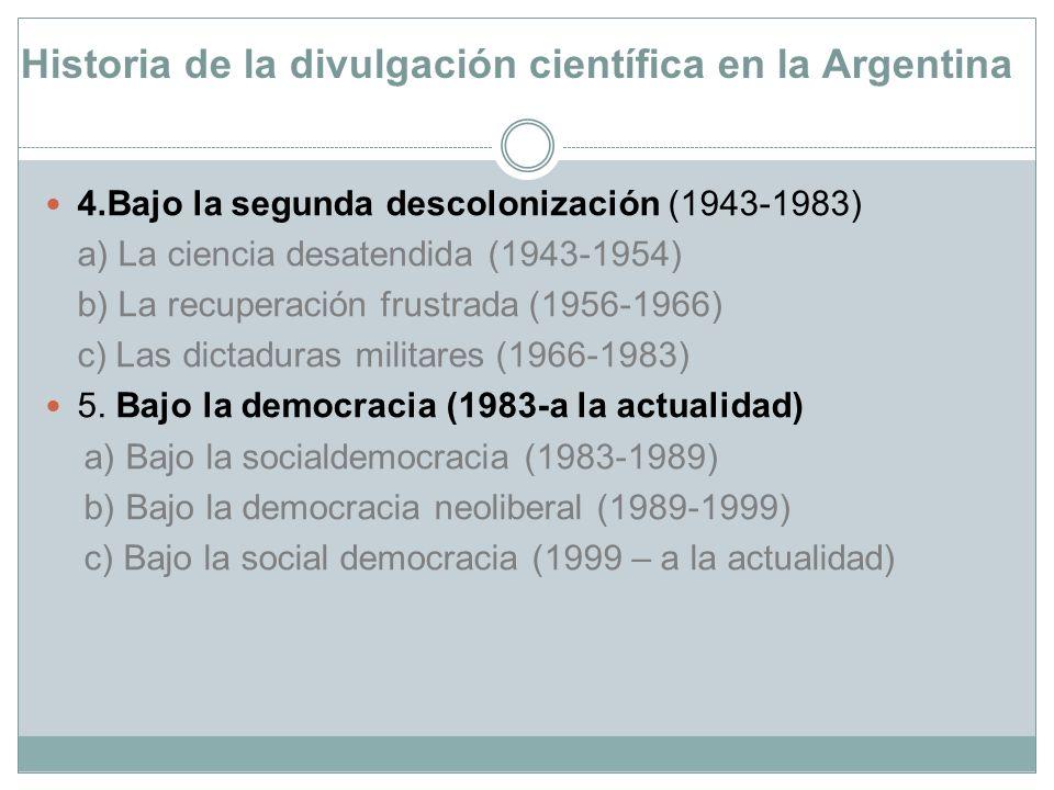 Historia de la divulgación científica en la Argentina 4.Bajo la segunda descolonización (1943-1983) a) La ciencia desatendida (1943-1954) b) La recupe