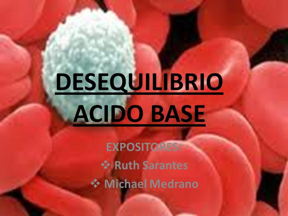 DESEQUILIBRIO ACIDO BASE EXPOSITORES: Ruth Sarantes Michael Medrano