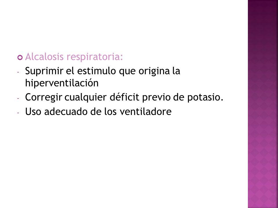 Alcalosis respiratoria: - Suprimir el estimulo que origina la hiperventilación - Corregir cualquier déficit previo de potasio. - Uso adecuado de los v