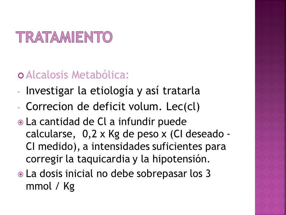 Alcalosis Metabólica: - Investigar la etiología y así tratarla - Correcion de deficit volum. Lec(cl) La cantidad de Cl a infundir puede calcularse, 0,