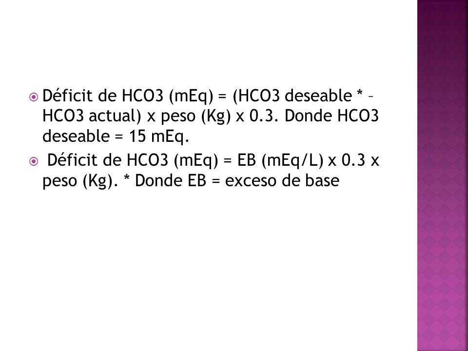 Déficit de HCO3 (mEq) = (HCO3 deseable * – HCO3 actual) x peso (Kg) x 0.3. Donde HCO3 deseable = 15 mEq. Déficit de HCO3 (mEq) = EB (mEq/L) x 0.3 x pe