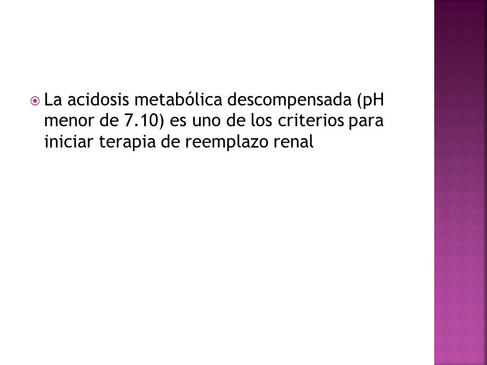 La acidosis metabólica descompensada (pH menor de 7.10) es uno de los criterios para iniciar terapia de reemplazo renal